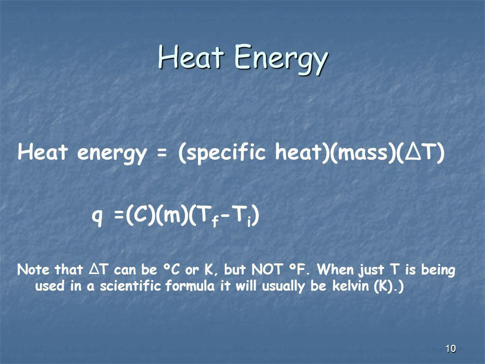 10 Heat Energy Heat energy = (specific heat)(mass)(ΔT) q =(C)(m)(T f -T i ) Note that ΔT can be ºC or K, but NOT ºF. When just T is being used in a sc