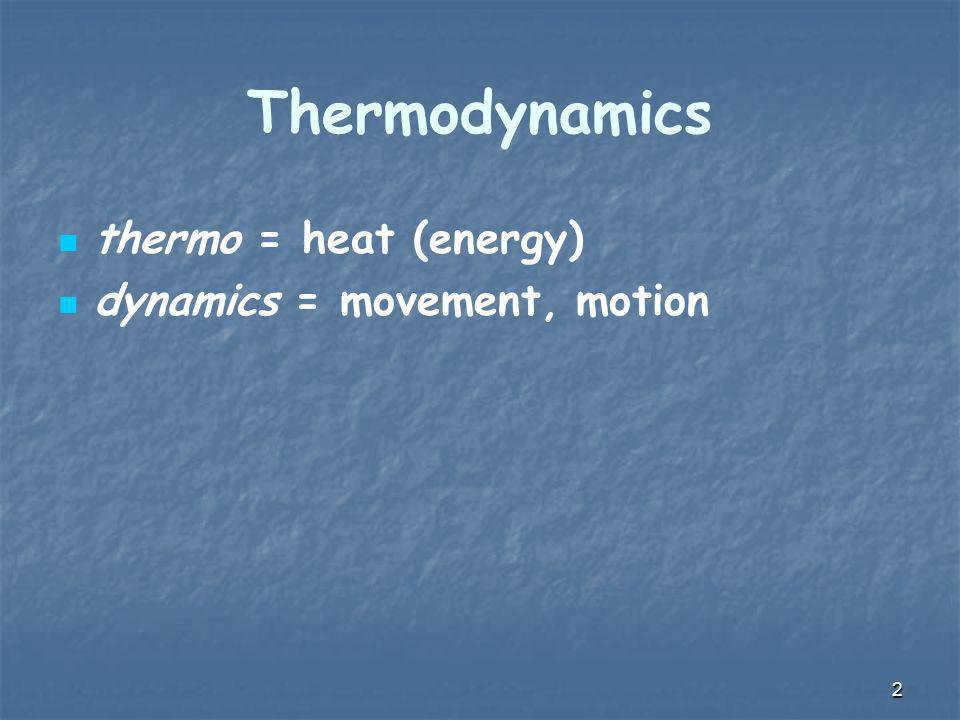 2 Thermodynamics thermo = heat (energy) dynamics = movement, motion
