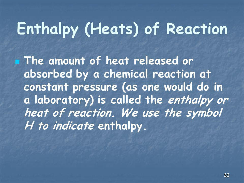 Enthalpy (Heats) of Reaction The amount of heat released or absorbed by a chemical reaction at constant pressure (as one would do in a laboratory) is