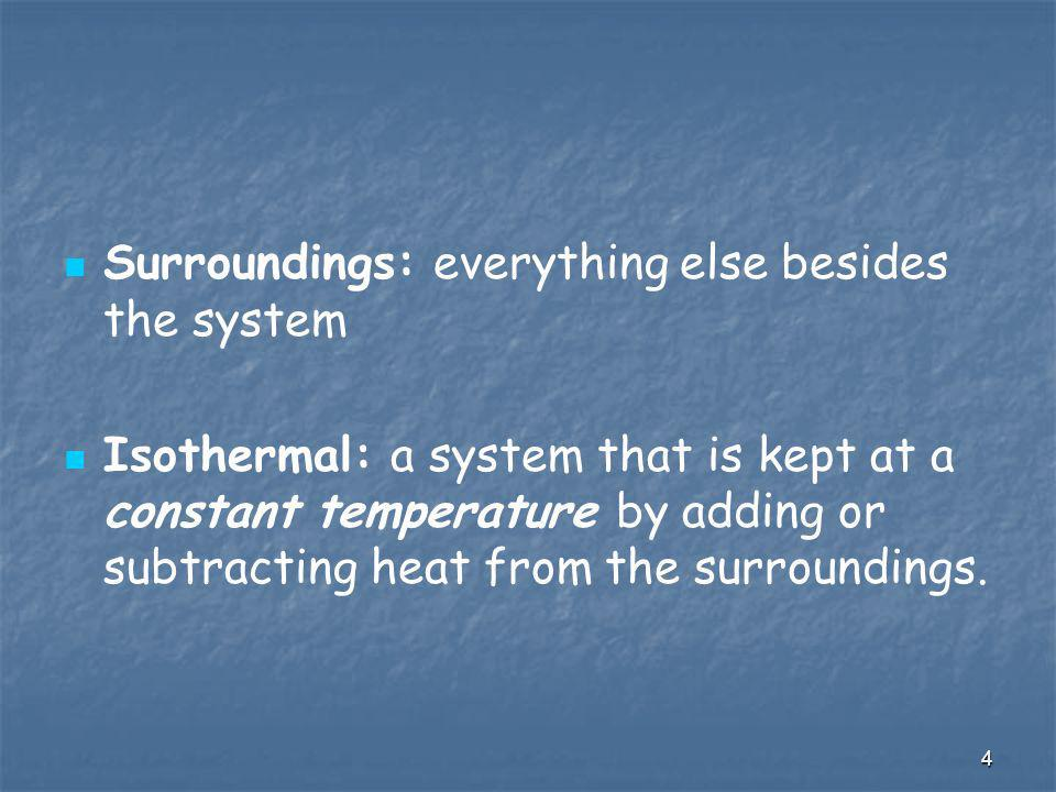 4 Surroundings: everything else besides the system Isothermal: a system that is kept at a constant temperature by adding or subtracting heat from the