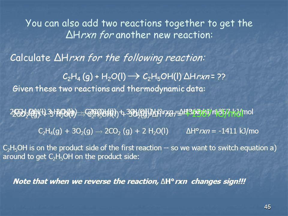 You can also add two reactions together to get the ΔHrxn for another new reaction: Calculate ΔHrxn for the following reaction: C 2 H 4 (g) + H 2 O(l)