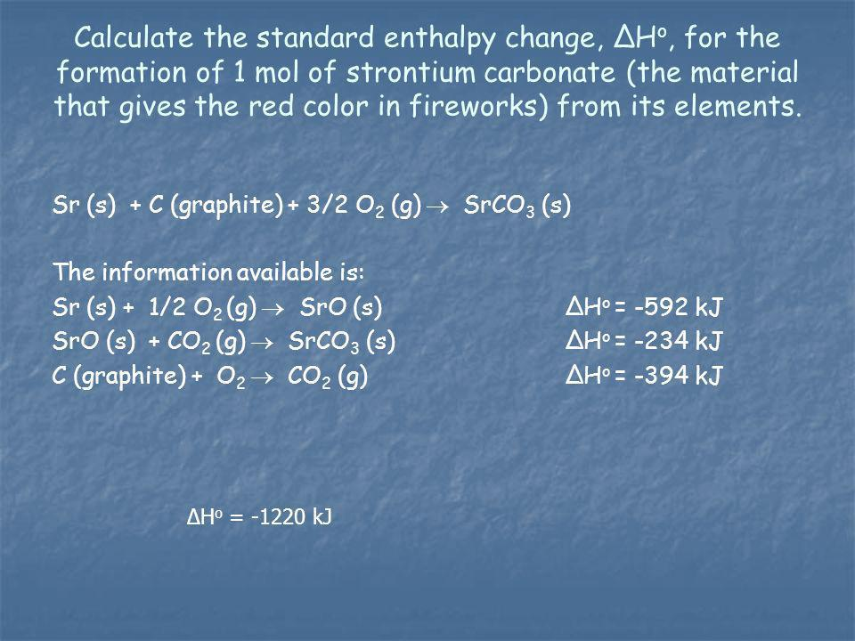 Calculate the standard enthalpy change, ΔH o, for the formation of 1 mol of strontium carbonate (the material that gives the red color in fireworks) f