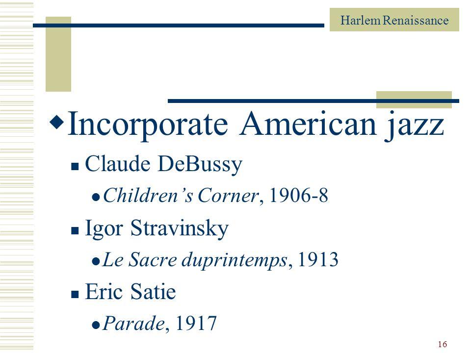 Harlem Renaissance 16 Incorporate American jazz Claude DeBussy Childrens Corner, 1906-8 Igor Stravinsky Le Sacre duprintemps, 1913 Eric Satie Parade,