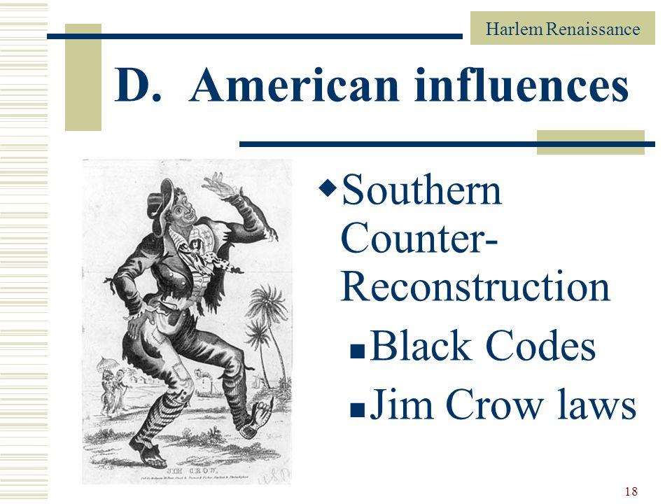 Harlem Renaissance 18 D. American influences Southern Counter- Reconstruction Black Codes Jim Crow laws