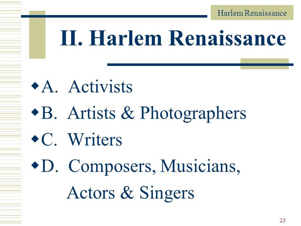 Harlem Renaissance 23 II. Harlem Renaissance A. Activists B. Artists & Photographers C. Writers D. Composers, Musicians, Actors & Singers