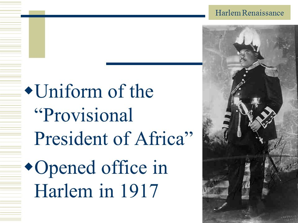 Harlem Renaissance 28 Uniform of the Provisional President of Africa Opened office in Harlem in 1917