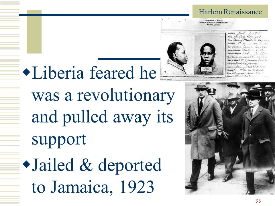 Harlem Renaissance 33 Liberia feared he was a revolutionary and pulled away its support Jailed & deported to Jamaica, 1923