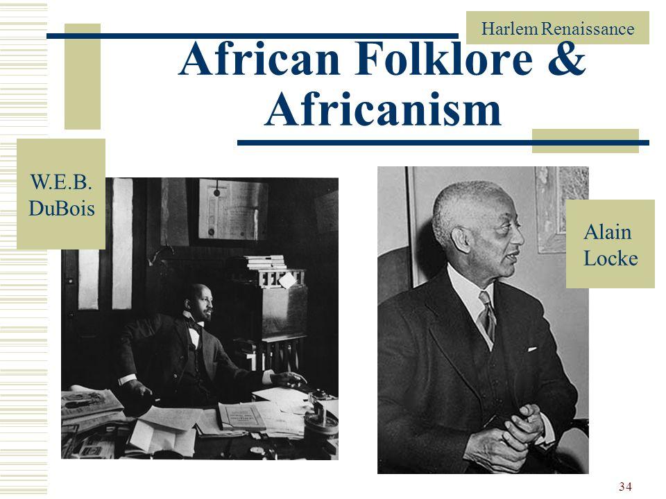 Harlem Renaissance 34 African Folklore & Africanism Alain Locke W.E.B. DuBois