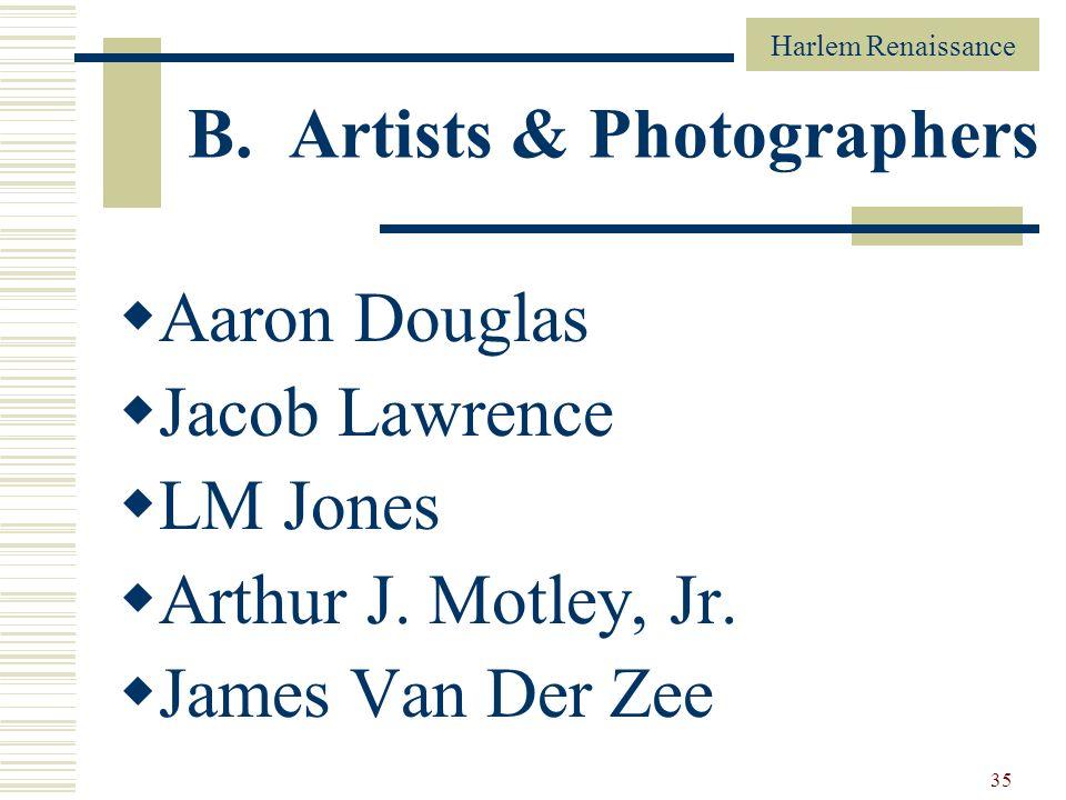 Harlem Renaissance 35 B. Artists & Photographers Aaron Douglas Jacob Lawrence LM Jones Arthur J. Motley, Jr. James Van Der Zee