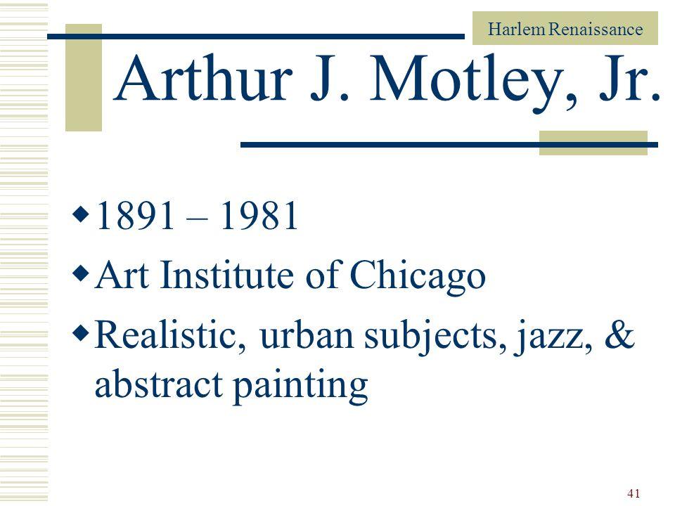 Harlem Renaissance 41 Arthur J. Motley, Jr. 1891 – 1981 Art Institute of Chicago Realistic, urban subjects, jazz, & abstract painting