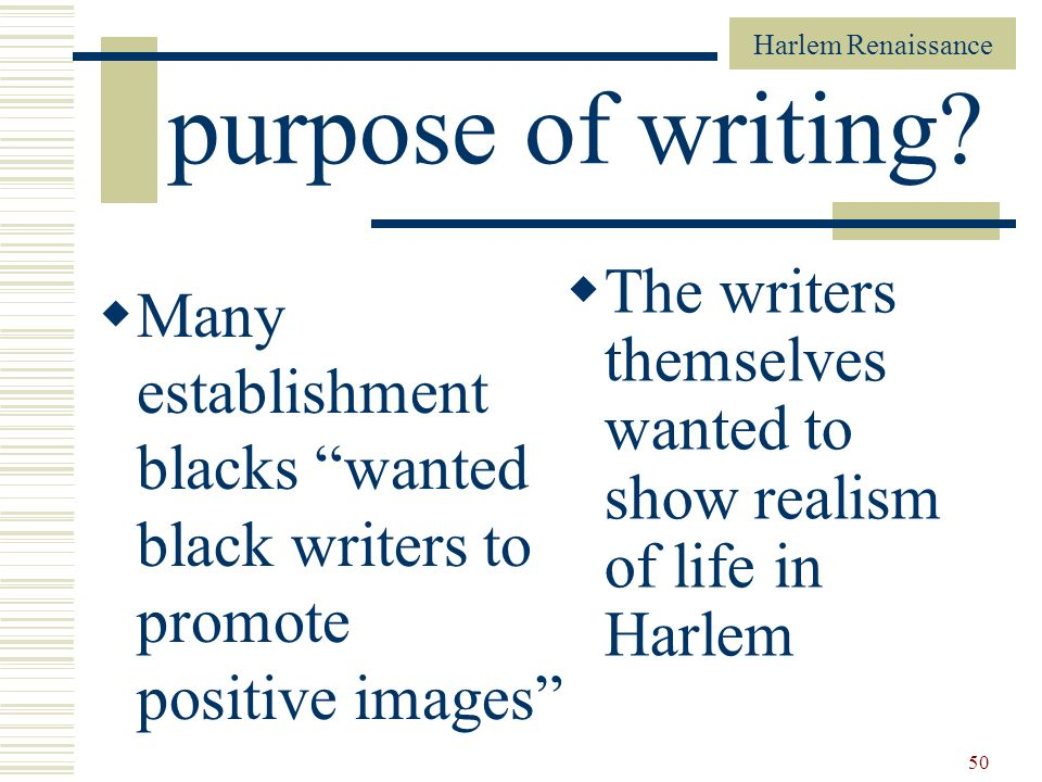 Harlem Renaissance 50 purpose of writing? Many establishment blacks wanted black writers to promote positive images The writers themselves wanted to s
