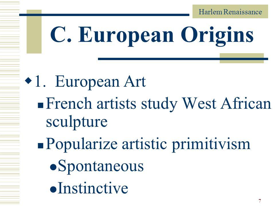 7 C. European Origins 1. European Art French artists study West African sculpture Popularize artistic primitivism Spontaneous Instinctive