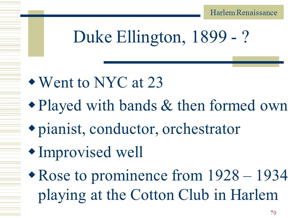 Harlem Renaissance 70 Duke Ellington, 1899 - ? Went to NYC at 23 Played with bands & then formed own pianist, conductor, orchestrator Improvised well