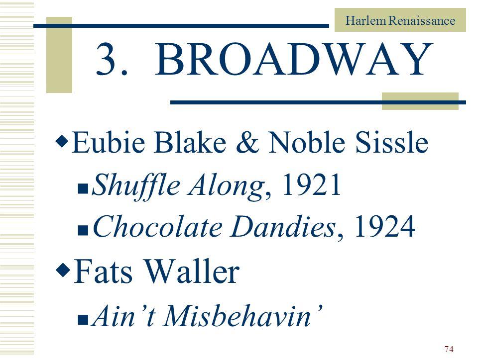 Harlem Renaissance 74 3. BROADWAY Eubie Blake & Noble Sissle Shuffle Along, 1921 Chocolate Dandies, 1924 Fats Waller Aint Misbehavin