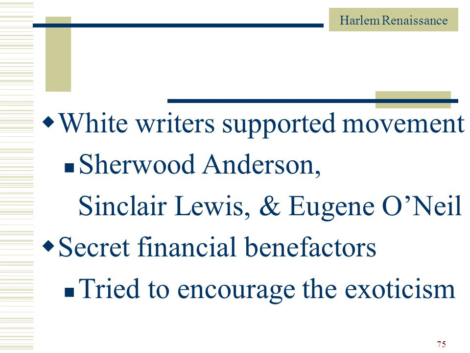 Harlem Renaissance 75 White writers supported movement Sherwood Anderson, Sinclair Lewis, & Eugene ONeil Secret financial benefactors Tried to encoura