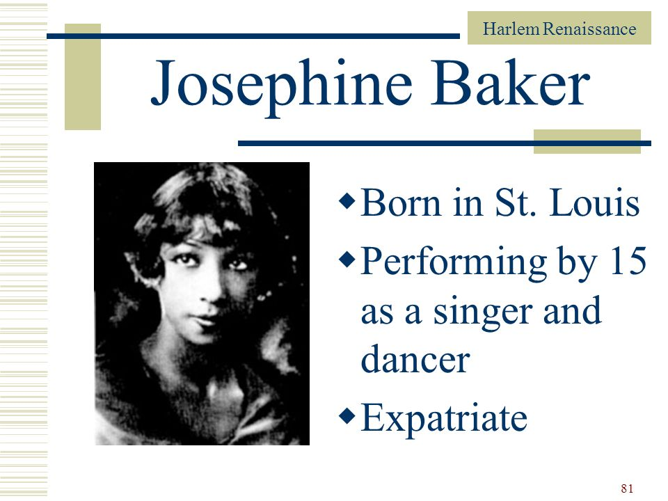 Harlem Renaissance 81 Josephine Baker Born in St. Louis Performing by 15 as a singer and dancer Expatriate