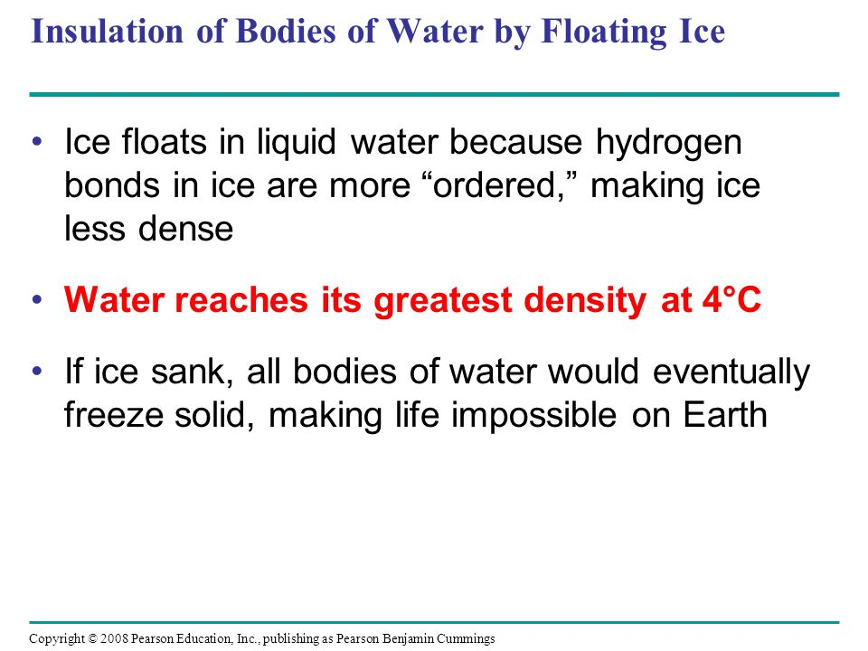 Insulation of Bodies of Water by Floating Ice Ice floats in liquid water because hydrogen bonds in ice are more ordered, making ice less dense Water r
