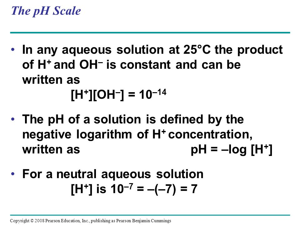 The pH Scale In any aqueous solution at 25°C the product of H + and OH – is constant and can be written as [H + ][OH – ] = 10 –14 The pH of a solution