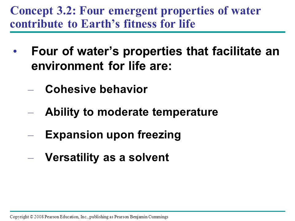 Concept 3.2: Four emergent properties of water contribute to Earths fitness for life Four of waters properties that facilitate an environment for life