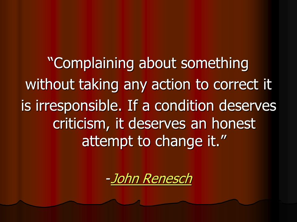 Complaining about something without taking any action to correct it is irresponsible.