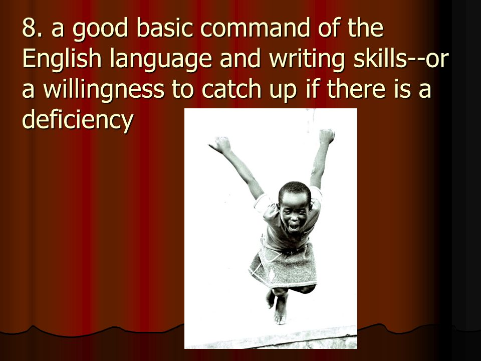 8. a good basic command of the English language and writing skills--or a willingness to catch up if there is a deficiency