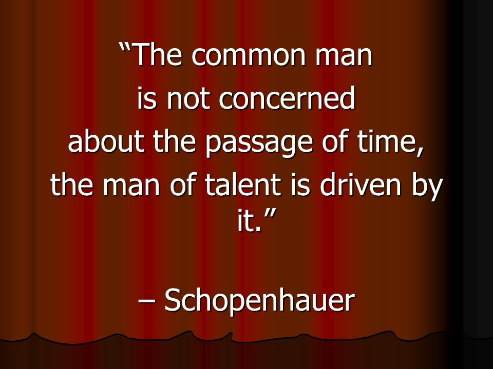 The common man is not concerned about the passage of time, the man of talent is driven by it.