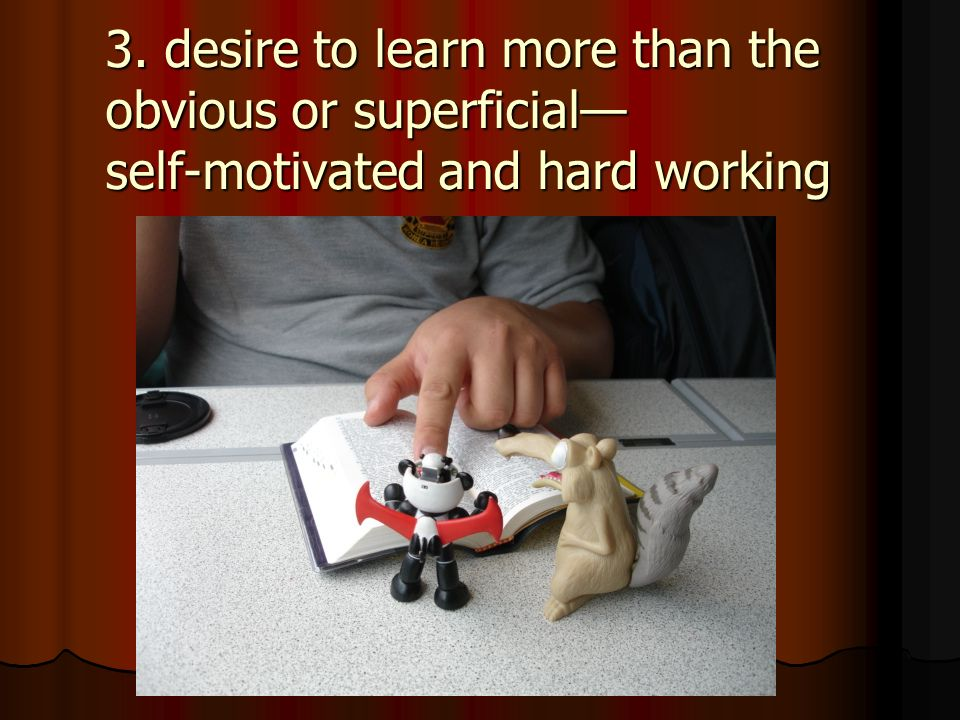 3. desire to learn more than the obvious or superficial self-motivated and hard working