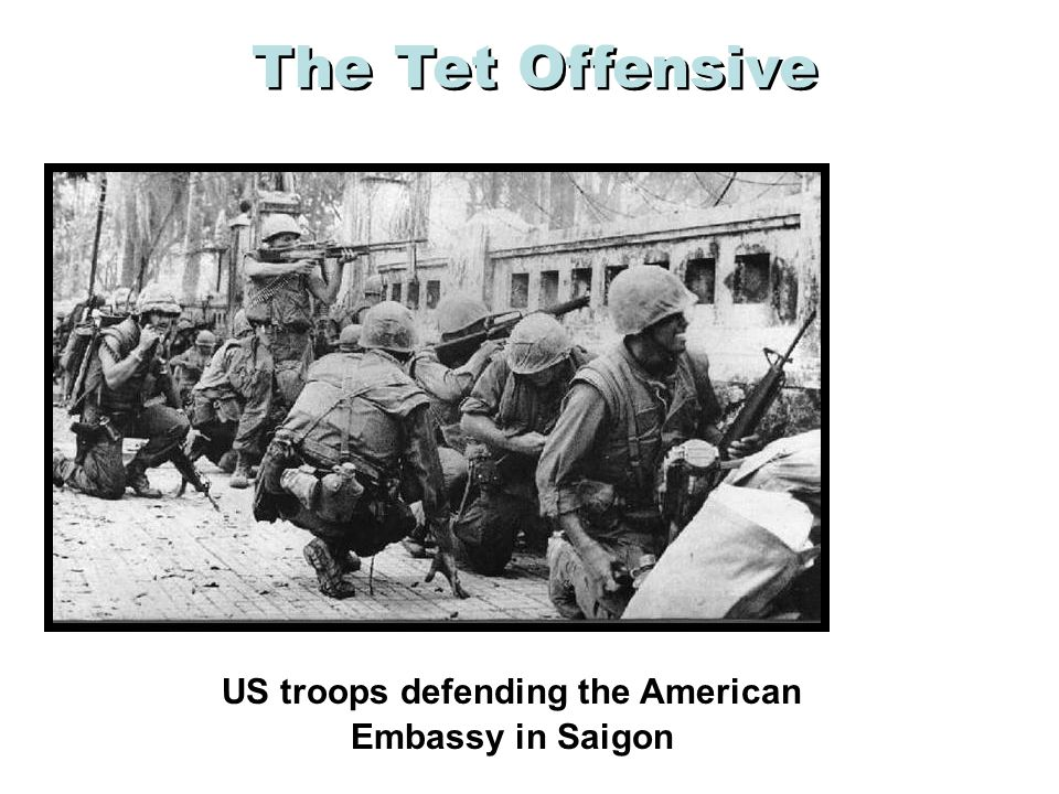 The Tet Offensive, January 1968 a N. Vietnamese Army + Viet Cong attack South simultaneously a 80,000 attack 100 cities, bases and the US embassy in S