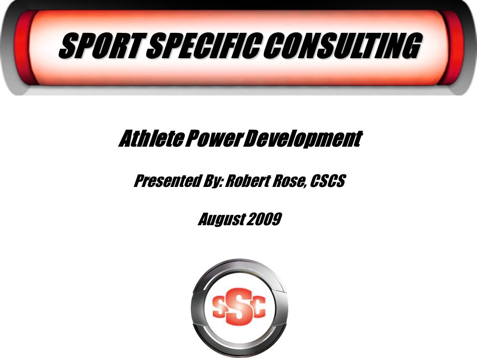 SPORT SPECIFIC CONSULTING Athlete Power Development Presented By: Robert Rose, CSCS August 2009
