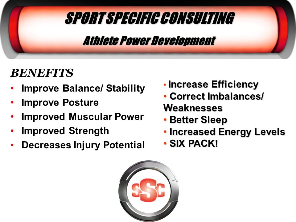 BENEFITS Improve Balance/ Stability Improve Posture Improved Muscular Power Improved Strength Decreases Injury Potential SPORT SPECIFIC CONSULTING Ath