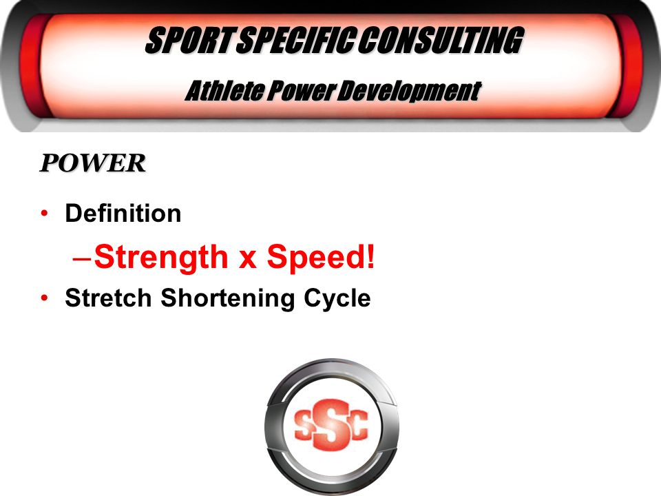 SPORT SPECIFIC CONSULTING Athlete Power Development POWER Definition –Strength x Speed! Stretch Shortening Cycle