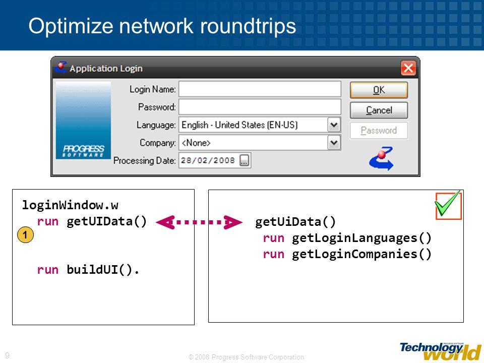 © 2008 Progress Software Corporation 9 Optimize network roundtrips getUiData() run getLoginLanguages() run getLoginCompanies() loginWindow.w run getUIData() run buildUI().