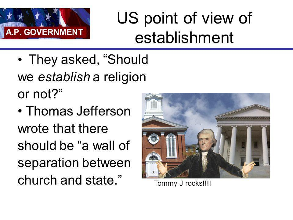 US point of view of establishment They asked, Should we establish a religion or not? Thomas Jefferson wrote that there should be a wall of separation