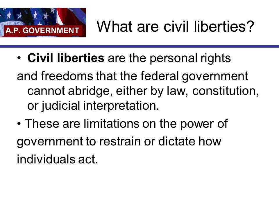 What are civil liberties? Civil liberties are the personal rights and freedoms that the federal government cannot abridge, either by law, constitution