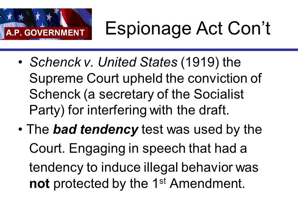 Espionage Act Cont Schenck v. United States (1919) the Supreme Court upheld the conviction of Schenck (a secretary of the Socialist Party) for interfe