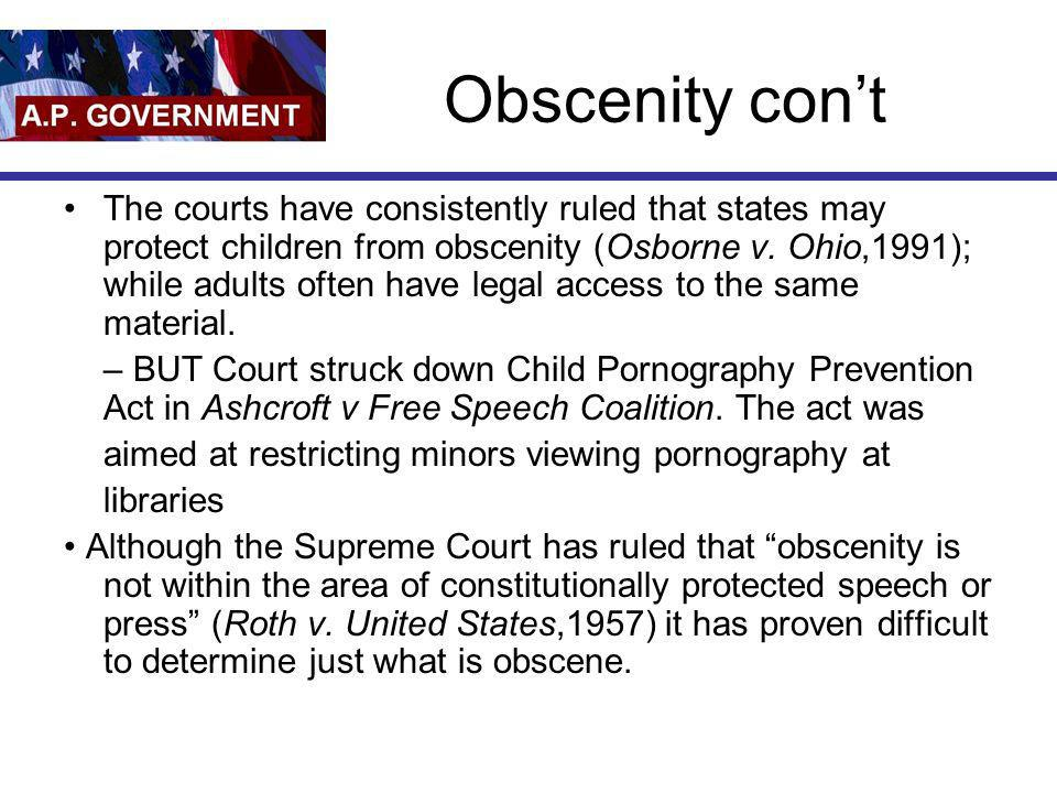 Obscenity cont The courts have consistently ruled that states may protect children from obscenity (Osborne v. Ohio,1991); while adults often have lega