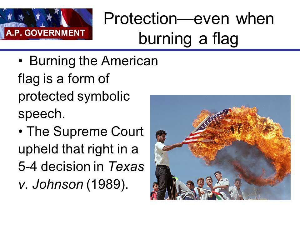 Protectioneven when burning a flag Burning the American flag is a form of protected symbolic speech. The Supreme Court upheld that right in a 5-4 deci