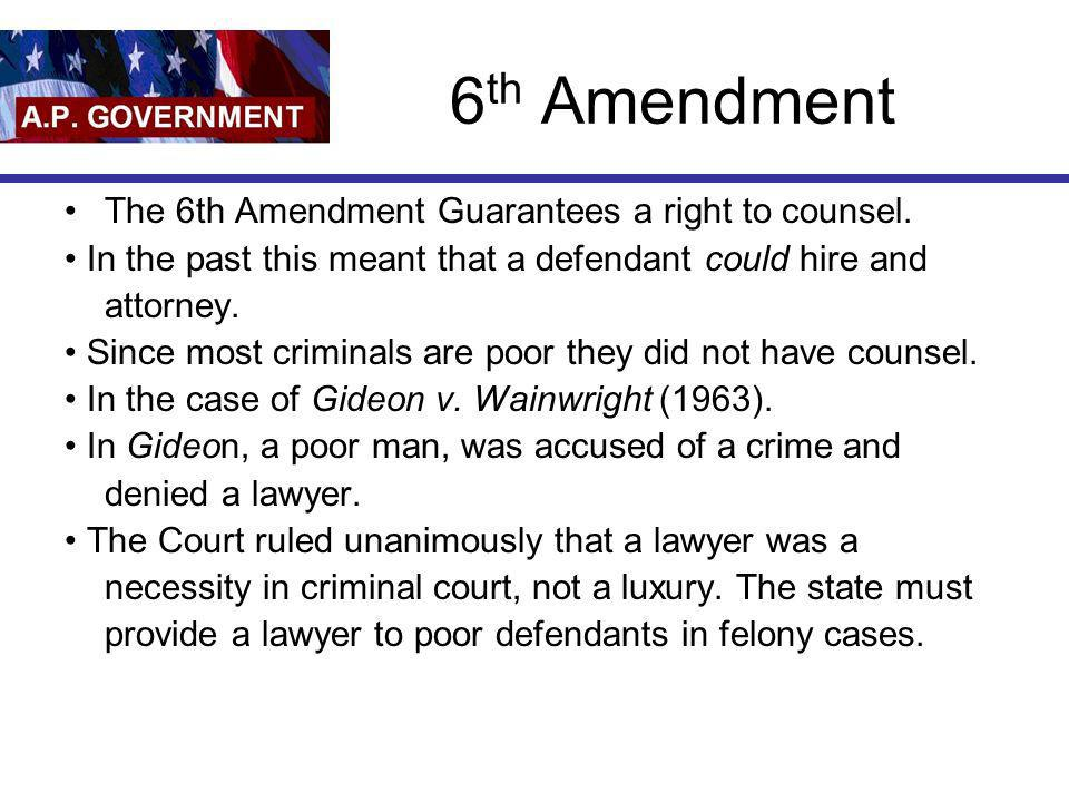 6 th Amendment The 6th Amendment Guarantees a right to counsel. In the past this meant that a defendant could hire and attorney. Since most criminals