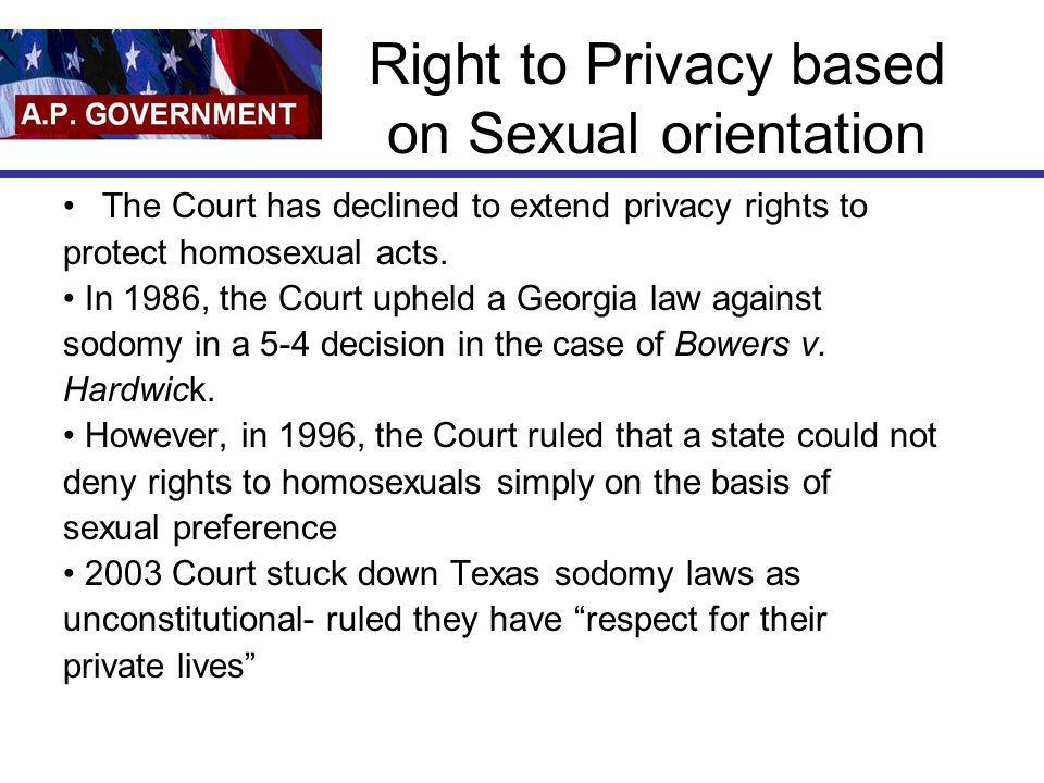 Right to Privacy based on Sexual orientation The Court has declined to extend privacy rights to protect homosexual acts. In 1986, the Court upheld a G