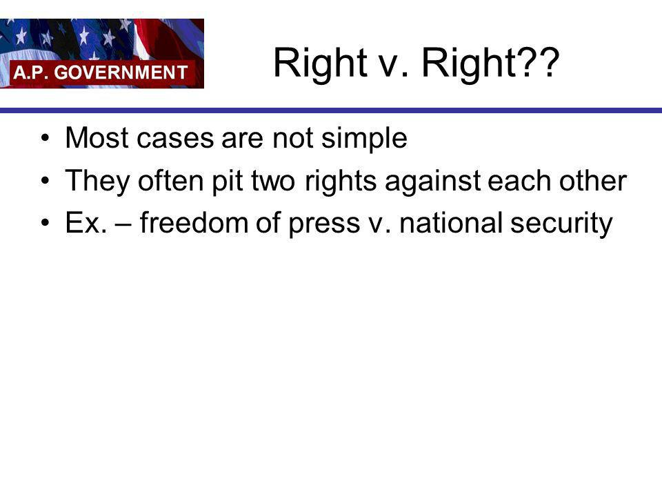 Right v. Right?? Most cases are not simple They often pit two rights against each other Ex. – freedom of press v. national security