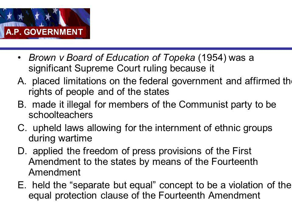 Brown v Board of Education of Topeka (1954) was a significant Supreme Court ruling because it A. placed limitations on the federal government and affi