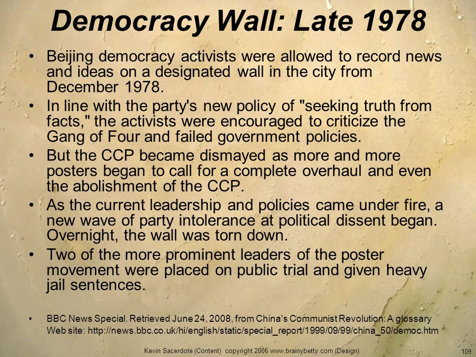 Kevin Sacerdote (Content) copyright 2006 www.brainybetty.com (Design) 109 Democracy Wall: Late 1978 Beijing democracy activists were allowed to record