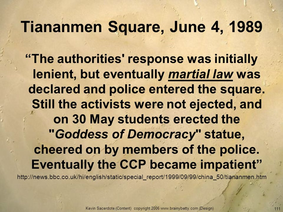 Kevin Sacerdote (Content) copyright 2006 www.brainybetty.com (Design) 111 Tiananmen Square, June 4, 1989 The authorities' response was initially lenie