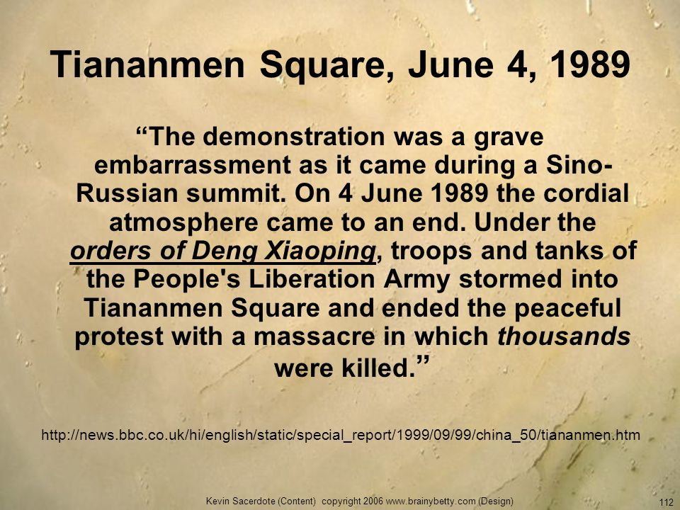 Kevin Sacerdote (Content) copyright 2006 www.brainybetty.com (Design) 112 Tiananmen Square, June 4, 1989 The demonstration was a grave embarrassment a