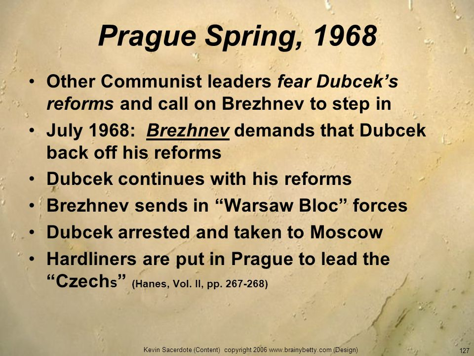 Kevin Sacerdote (Content) copyright 2006 www.brainybetty.com (Design) 127 Prague Spring, 1968 Other Communist leaders fear Dubceks reforms and call on