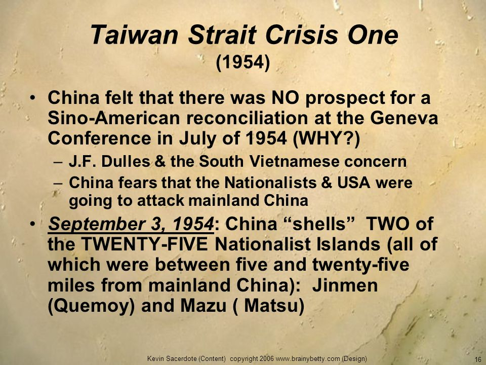 Kevin Sacerdote (Content) copyright 2006 www.brainybetty.com (Design) 16 Taiwan Strait Crisis One (1954) China felt that there was NO prospect for a S