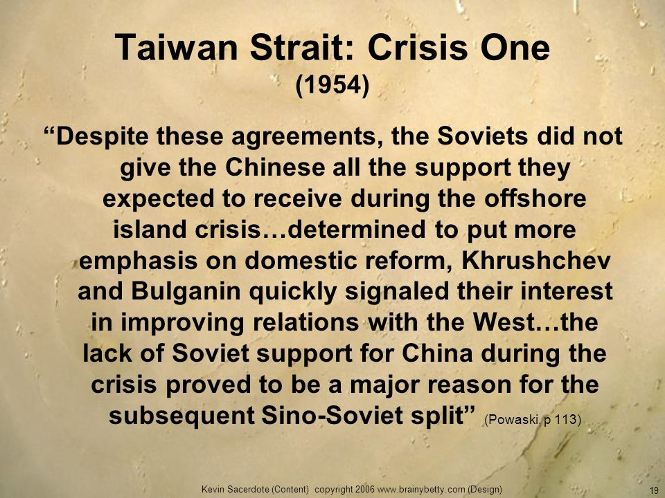 Kevin Sacerdote (Content) copyright 2006 www.brainybetty.com (Design) 19 Taiwan Strait: Crisis One (1954) Despite these agreements, the Soviets did no