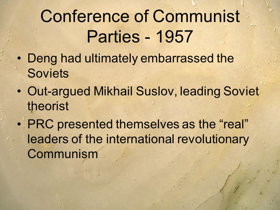 Conference of Communist Parties - 1957 Deng had ultimately embarrassed the Soviets Out-argued Mikhail Suslov, leading Soviet theorist PRC presented th