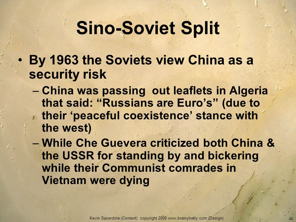 Kevin Sacerdote (Content) copyright 2006 www.brainybetty.com (Design) 46 Sino-Soviet Split By 1963 the Soviets view China as a security risk –China wa