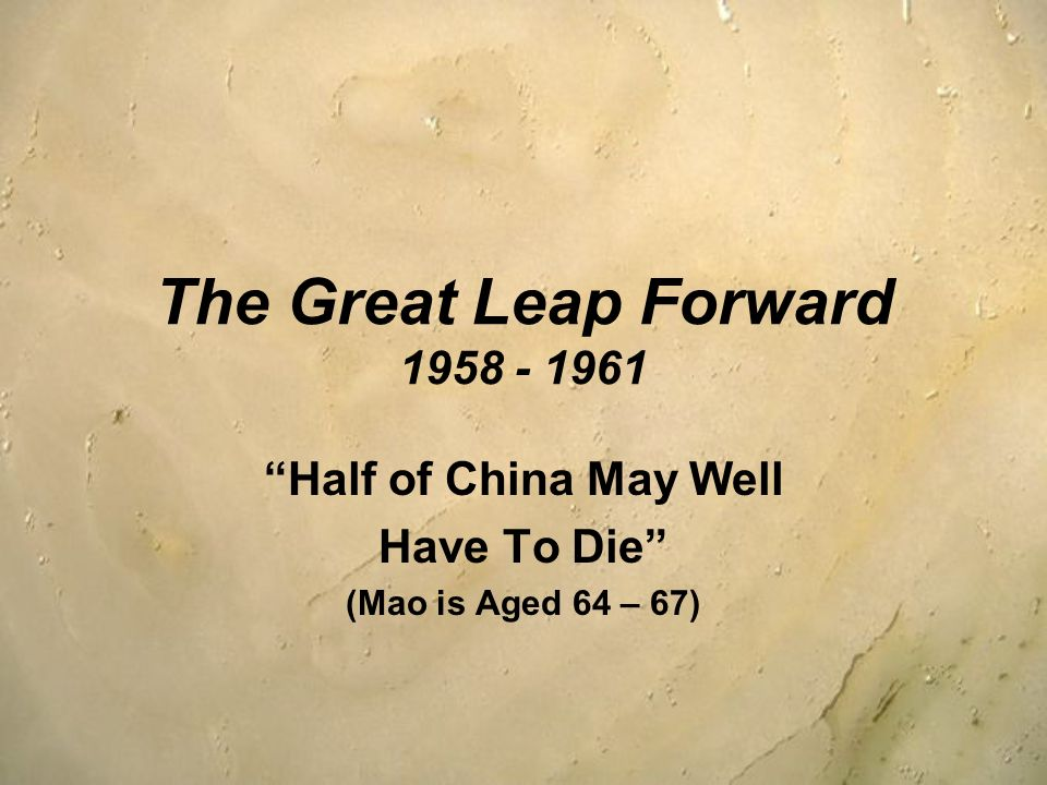 The Great Leap Forward 1958 - 1961 Half of China May Well Have To Die (Mao is Aged 64 – 67)